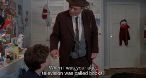 Television: When I was your age,  television was called books.