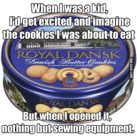 Dank, 🤖, and Eng: When I Wasa Kid  Pdgetexcited and imagine  the cookies Iwas about to eat  Spanish Szitter 6 pokies ME  atives or colori  Eng added  ROYAL DANSK  nothing but  Sewing eguipment, Is this a universal problem? http://9gag.com/gag/a1AAg66?ref=fbp  Follow us to enjoy more funny pics and memes on http://twitter.com/9gag