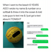 Cute, Dude, and God: When I went to the beach 6 YEARS  AGO I wrote my name & number on a  softball & threw it into the ocean & told  cute guys to text me & Ijust got a text  about it TONIGHT  Hey  I wanna be a superhero, guess my  name  Who even r u  I'm Adam, I found your softball on  the beach lol  You're joking oh my god  Nope I'm not joking  I LITERALLY DID THAT 6 YEARS  AGO  Oh my lol, that's great  What beach was it?? Dude didn't even get to finish his pick up line... • Follow @savagememesss for more posts daily