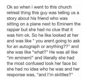 """Church, Confused, and Eminem: when i went to this church  retreat thing this guy was telling  story about his friend who was  sitting on a plane next to Eminem the  rapper but she had no clue that it  was him ok. So he like looked at her  Ok so  and was like """" you arent going to ask  for an autograph or anything??"""" and  she was like """"what?"""" He was all like  """"im eminem!"""" and literally she had  the most confused look her face bc  she had no idea who he was and her  response was, """"and I'm skittles?"""" Me if I ever met Eminem"""