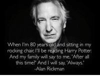 On 1st Death Anniversary of Alan Rickman. Follow @9gag @9gagmobile 9gag snape always diehard GalaxyQuest harrypotter: When I'm 80 years old and sitting in my  rocking chair, l'll be reading Harry Potter  And my family will say to me, 'After all  this time?' And I will say 'Always.  Alan Rickman On 1st Death Anniversary of Alan Rickman. Follow @9gag @9gagmobile 9gag snape always diehard GalaxyQuest harrypotter
