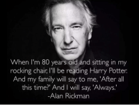 Memes, Alan Rickman, and 🤖: When I'm 80 years old and sitting in my  rocking chair, l'll be reading Harry Potter  And my family will say to me, 'After all  this time?' And will say, 'Always.  Alan Rickman On 1st Death Anniversary of Alan Rickman. #YouAreMissed 😢