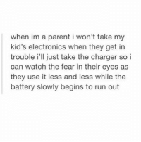parenting 101: when im a parent i won't take my  kid's electronics when they get in  trouble i'll just take the charger so i  can watch the fear in their eyes as  they use it less and less while the  battery slowly begins to run out parenting 101