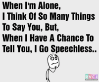 Being Alone, Memes, and 🤖: When I'm Alone,  I Think Of So Many Things  To Say You, But,  When I Have A Chance To  Tell You, Go Speechless.  RV CJ  WWW RVCJ COM Everytime! rvcjinsta