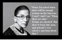 """Yes! Quote from the great Ruth Bader Ginsburg.: When I'm asked when  there will be enough  women on the Supreme  Court? And I say 'When  there are nine.'  People are shocked. But  there'd been nine men,  and nobody's ever  raised a question about  that."""" Yes! Quote from the great Ruth Bader Ginsburg."""