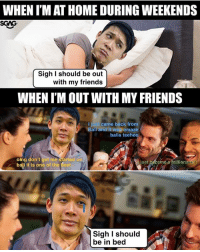 Dis me everytime.: WHEN I'M AT HOME DURING WEEKENDS  SGAG  Sigh I should be out  with my friends  WHEN I'M OUT WITH MY FRIENDS  I just came back from  Balir and it wa amaze  balls teehee  omg don't get me started on  bali it is one of the best  ust  é a milionaire!  Sigh I should  be in bed Dis me everytime.