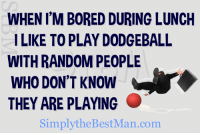 WHEN I'M BORED DURING LUNCH  ILIKE TO PLAY DODGEBALL  WITH RANDOM PEOPLE  WHO DON'T KNOW  THEY ARE PLAYING  SimplytheBestMan.com ~ SJ