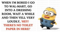"""When Im: WHEN IM BORED I GO  TO WAL-MART, Go  INTO A DRESSING  ROOM, WAIT A WHILE  AND THEN YELL VERY  LOUDLY, """"HEY!  THERE'S NO TOILET  PAPER IN HERE!"""""""