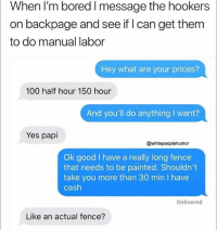 Anaconda, Bored, and Funny: When I'm bored I message the hookers  on backpage and see if I can get them  to do manual labor  Hey what are your prices?  100 half hour 150 hour  And you'll do anything I want?  Yes papi  @whitepeoplehumor  Ok good I have a really long fence  that needs to be painted. Shouldn't  take you more than 30 min I have  cash  Delivered  Like an actual fence? Seems like there's a way more cost efficient way to get your fence painted. I must speak to this mans financial advisor. (@whitepeoplehumor)
