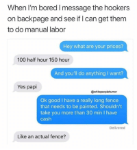 Anaconda, Bored, and Dank: When I'm bored I message the hookers  on backpage and see if I can get them  to do manual labor  Hey what are your prices?  100 half hour 150 hour  And you'll do anything I want?  Yes papi  @whitepeoplehumor  Ok good I have a really long fence  that needs to be painted. Shouldn't  take you more than 30 min I have  cash  Delivered  Like an actual fence?