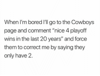 "Bored, Dallas Cowboys, and Nfl: When I'm bored I'll go to the Cowboys  page and comment ""nice 4 playoff  wins in the last 20 years"" and force  them to correct me by saying they  only have 2 OMFG! 😂😂😂"