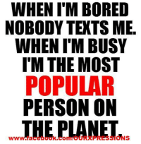Popular Meme: WHEN IM BORED  NOBODY TEXTS ME.  WHEN ITM BUSY  I'M THE MOST  POPULAR  PERSON ON  THE PLANET  dNS