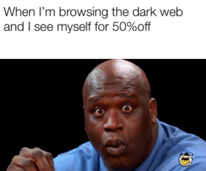 Fuck, Dark Web, and Dark: When I'm browsing the dark web  and I see myself for 50%off Hol' the fuck up