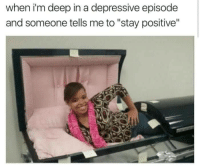 """Deep, Stay, and Someone: when i'm deep in a depressive episode  and someone tells me to """"stay positive"""""""