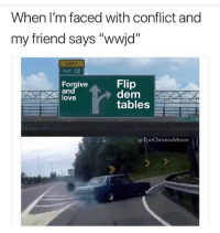 """Love, Dank Christian, and Tables: When I'm faced with conflict and  my friend says """"wwjd""""  LEFT  CAIT 12  Forgive  an  love  Flip  dem AY  tables  @EpicChristianMemes"""
