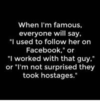 """~Telly~: When I'm famous,  everyone will say,  """"I used to follow her on  Facebook,"""" or  """"I worked with that guy,""""  or """"I'm not surprised they  took hostages ~Telly~"""