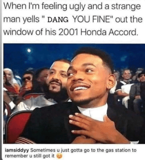 "Trueeeee: When I'm feeling ugly and a strange  man yells "" DANG YOU FINE"" out the  window of his 2001 Honda Accord.  iamsiddyy Sometimes u just gotta go to the gas station to  remember u still got it Trueeeee"