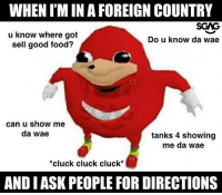 Food, Memes, and Good: WHEN I'M IN A FOREIGN COUNTRY  u know where got  sell good food?  SGAG  Do u know da wae  can u show me  da wae  tanks 4 showing  me da wae  cluck cluck cluck*  AND IASK PEOPLE FOR DIRECTIONS pls show me da wae!