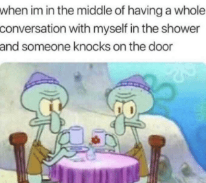 Shower, The Middle, and Act: when im in the middle of having a whole  conversation with myself in the shower  and someone knocks on the door Don't act like you don't have conversations
