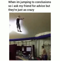 Advice, Crazy, and Funny: When im jumping to conclusions  so i ask my friend for advice but  they're just as crazy Tag your crazy friend😂💀