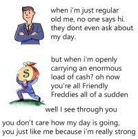 Dank, Old, and Strong: when i'm just regular  old me, no one says hi.  they dont even ask about  my day  but when i'm openly  carrying an enormous  load of cash? oh now  you're all Friendly  Freddies all of a sudden  well I see through you  you don't care how my day is going,  you just like me because i'm really strong