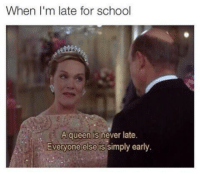 @studentlifeproblems: When I'm late for school  A queen is never late.  Everyone else is simply early. @studentlifeproblems