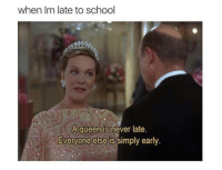 Never Late: when Im late to school  A queen is never late.  EVeryone simply early  else is
