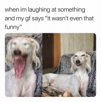 """It Was Funny To Me. 😂: when im laughing at something  and my gf says """"it wasn't even that  funny"""" It Was Funny To Me. 😂"""