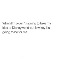lowed: When I'm older I'm going to take my  kids to Disneyworld but low key it's  going to be for me