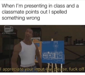 I Appreciate Your: When I'm presenting in class and a  classmate points out I spelled  something wrong  I appreciate your input, bu please, fuck off