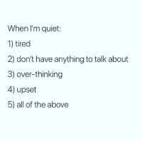 Currently number 5 😒 Follow @wasjustabouttosaythat @wasjustabouttosaythat @wasjustabouttosaythat: When I'm quiet:  1) tired  2) don't have anything to talk about  3) over-thinking  4) upset  5) all of the above Currently number 5 😒 Follow @wasjustabouttosaythat @wasjustabouttosaythat @wasjustabouttosaythat