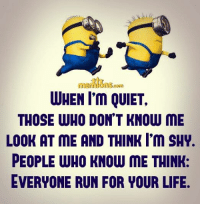 Memes, Quiet, and 🤖: WHEN I'm QUIET,  THOSE WHO DON'T KNOW ME  LOOK AT ME AND THINK I'm SHY.  PEOPLE WHO KNOW ME THINK:  EVERYONE RUN FOR YOUR LIFE
