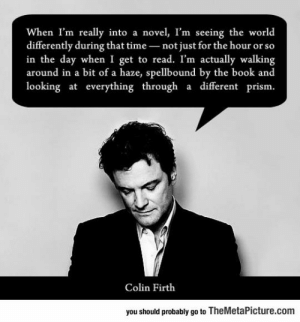 srsfunny:Colin Is A True Book Lover: When I'm really into a novel, I'm seeing the world  differently during that time not just for the hour or so  in the day when I get to read. I'm actually walking  around in a bit of a haze, spellbound by the book and  looking at everything through a different prism.  Colin Firth  you should probably go to TheMetaPicture.com srsfunny:Colin Is A True Book Lover