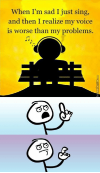 It's painfully true though...  http://www.memecenter.com/fun/4901475/it-actually-works-kinda-unless-you-amp-039-re-good-at-singing: When I'm sad I just sing,  and then I realize  my voice  is worse than my problems. It's painfully true though...  http://www.memecenter.com/fun/4901475/it-actually-works-kinda-unless-you-amp-039-re-good-at-singing