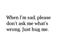 Im Sad: When I'm sad, please  don't ask me what's  wrong. Just hug me.