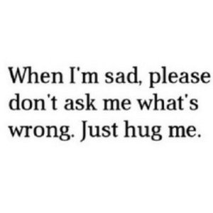 https://iglovequotes.net/: When I'm sad, please  don't ask me what's  wrong. Just hug me. https://iglovequotes.net/