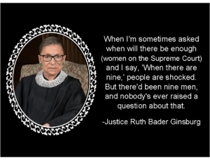 "<3 <3 <3: When I'm sometimes asked  when will there be enough  (women on the Supreme Court)  and l say, ""When there are  nine,' people are shocked  But there'd been nine men  and nobody's ever raised a  question about that.  -Justice Ruth Bader Ginsburg <3 <3 <3"