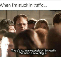 Annoying as fuck! 😬😂😂: When I'm stuck in traffic  There's too many people on this earth  We need a new plague.  en Annoying as fuck! 😬😂😂