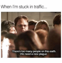 😫😤🤔🤔: When I'm stuck in traffic  There's too many people on this earth  We need a new plague. 😫😤🤔🤔