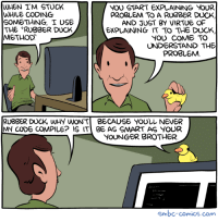 The Rubber Duck Method http://smbc-comics.com/comic/the-rubber-duck-method #smbc #hiveworks   Like this strip? Get a print! http://hivemill.com/products/smbc-print-pages?&podurl=http%3A%2F%2Fwww.smbc-comics.com%2Findex.php%3Fid%3D4301: WHEN I'M STUCK  NOU START EXPLAINING YOUR  WHILE CODING  PROBLEM TO A RUBBER DUCK,  SOMETHING I USE  AND JUST BY VIRTUE OF  THE RUBBER DUCK  EXPLAINING IT TO THE DUCK  METHOD  YOU COME TO  UNDERSTAND THE  PROBLEM  RUBBER DUCK, WHY WON'T BECAUSE YOULL NEVER  MY CODE COMPILE? IS ITI BE AS SMART AS YOUR  YOUNGER BROTHER  smbc-comics.com The Rubber Duck Method http://smbc-comics.com/comic/the-rubber-duck-method #smbc #hiveworks   Like this strip? Get a print! http://hivemill.com/products/smbc-print-pages?&podurl=http%3A%2F%2Fwww.smbc-comics.com%2Findex.php%3Fid%3D4301
