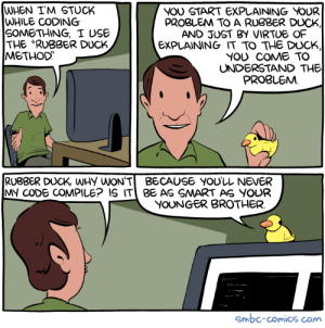 "Why my code wont compile: WHEN I'M STUCK  WHILE CODING  SOMETHING, I USE  THE ""RUBBER DUCK  METHOD  NOU START EXPLAINING VOUR  PROBLEM TO A RUBBER DUCK  AND JUST BY VIRTUE OF  EXPLAINING IT TO THE DUCK,  YOU COME TO  UNDERSTAND THE  PROBLEMM  RUBBER DUCK, WHy WON'TBECAUSE YOU'LL NEVER  MY CODE COMPILE? IS IT BE AS SMART AS YOUR  YOUNGER BROTHER  Smbc-comics.com Why my code wont compile"
