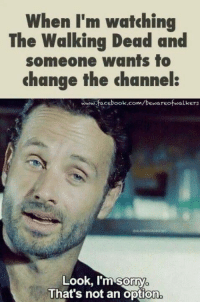 Facebook, Memes, and The Walking Dead: When I'm watching  The Walking Dead and  someone wants to  change the channel  www facebook.com/bewareofwalkers  facebook.com/beusareofwalkers  Look, Im'sorry  That's not an option  0 The Walking Dead Season 7  http://amzn.to/2eCHv5P  I rule the remote during TWD!!! NO EXCEPTIONS!!  ••►◖ Help This Page Grow. LIKE✔SHARE✔TAG✔◗ ◄••