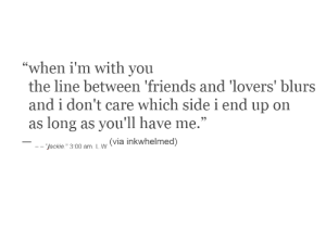 "don't care: ""when i'm with you  the line between 'friends and 'lovers' blurs  and i don't care which sidei end up on  as long as you'll have me.""  (via inkwhelmed)  - ""jackie."" 3:00 am. L.W"