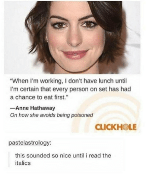 "Tumblr, Anne Hathaway, and Blog: ""When I'm working, I don't have lunch until  I'm certain that every person on set has had  a chance to eat first.  Anne Hathaway  On how she avoids being poisoned  CLICKHOLE  pastelastrology:  this sounded so nice until i read the  italics srsfunny:  Ok you had us there"