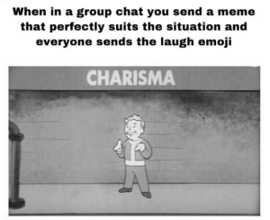 Memers are sexy too: When in a group chat you send a meme  that perfectly suits the situation and  everyone sends the laugh emoji  CHARISMA Memers are sexy too