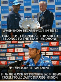 Bad, Love, and Memes: WHEN INDIA BECAME NO. 1 IN TESTS  CAN'T POSE LIKE NADAL, THIS SHIELD  BELONGS TO THE TEAM-MS DHONI  RELIANCE  pepsi  WHEN INDIA LOST TO BANGLADESH  IF I AM THE REASON FOR EVERYTHING BAD IN INDIAN  CRICKET, IWOULD LOVE TO STEP ASIDE-MS DHONI