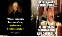 "Guns, Memes, and Thomas Jefferson: ""When injustice  becomes la  resistance  becomes duty.""  Thomas Jefferson  CRATS  SO THEY WANT  REVOLUTION  AFTER YEARS  OEDEMANDING  GUNCONTROLIa so now that their side has been removed from power due to their own lack of self-awareness and reciprocation with the masses, they consider it ""injustice""? how arrogant! and I always thought that Thomas Jefferson was an evil gun-wielding white male to them. ~B.H."
