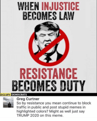 (GC): WHEN INJUSTICE  BECOMES LAW  RESISTANCE  BECOMES DUTY  OCCUPY  DEMOCRATS  Greg Curtner  So by resistance you mean continue to block  traffic in public and post stupid memes in  highlighted colors? Might as well just say  TRUMP 2020 on this meme. (GC)