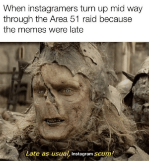 Reddit>Instagram: When instagramers turn up mid way  through the Area 51 raid because  the memes were late  Late as usual, Instagram SCUM! Reddit>Instagram