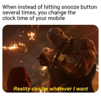 Clock, Mobile, and Time: When instead of hitting snooze button  several times, you change the  clock time of your mobile  Reality can be whatever I want